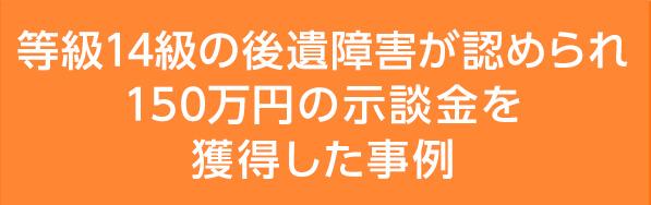 等級14級の後遺障害が認められ150万円の示談金を獲得した事例